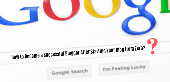 How to Become a Successful Blogger After Starting Your Blog from Zero