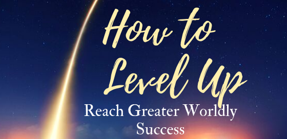 How to Level Up And Reach Greater Worldly Success