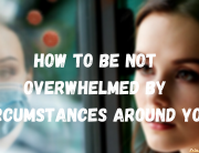 How to be not overwhelmed by circumstances around you