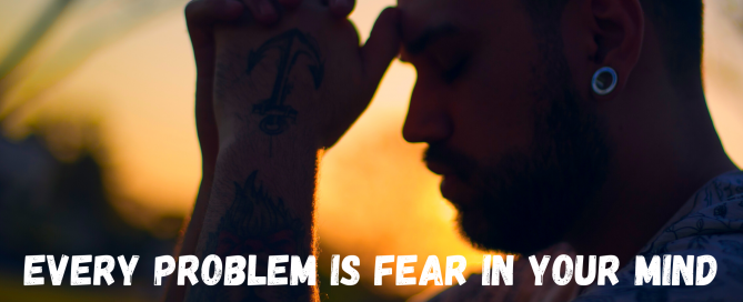 Every Problem Is Fear in Your Mind